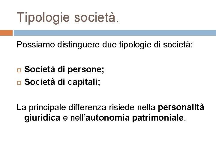 Tipologie società. Possiamo distinguere due tipologie di società: Società di persone; Società di capitali;