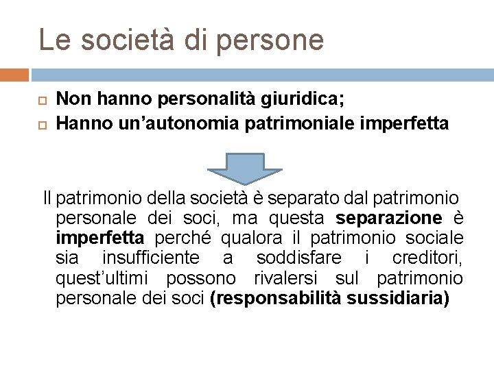 Le società di persone Non hanno personalità giuridica; Hanno un'autonomia patrimoniale imperfetta Il patrimonio