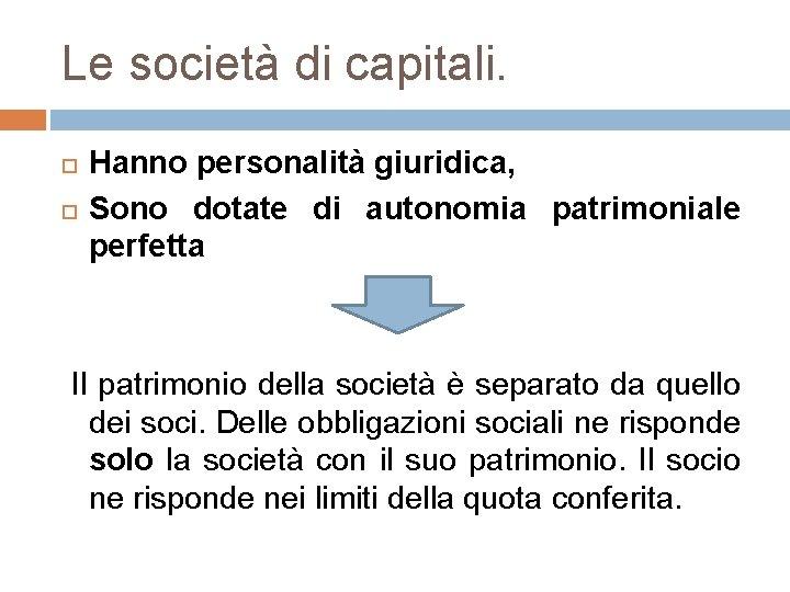 Le società di capitali. Hanno personalità giuridica, Sono dotate di autonomia patrimoniale perfetta Il