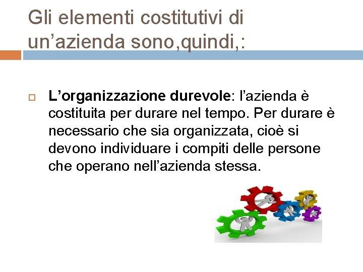Gli elementi costitutivi di un'azienda sono, quindi, : L'organizzazione durevole: l'azienda è costituita per