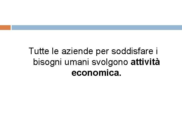 Tutte le aziende per soddisfare i bisogni umani svolgono attività economica.
