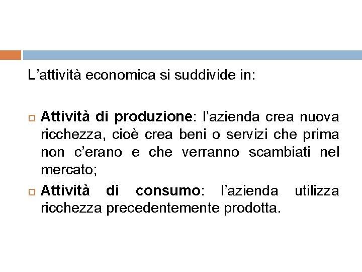 L'attività economica si suddivide in: Attività di produzione: l'azienda crea nuova ricchezza, cioè crea
