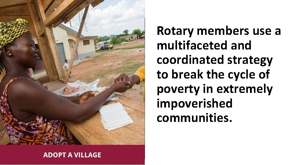 Rotary members use a multifaceted and coordinated strategy to break the cycle of poverty