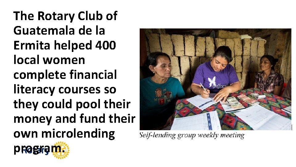 The Rotary Club of Guatemala de la Ermita helped 400 local women complete financial