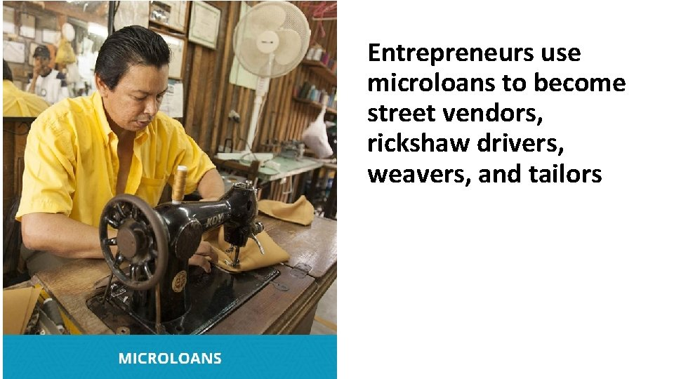 Entrepreneurs use microloans to become street vendors, rickshaw drivers, weavers, and tailors