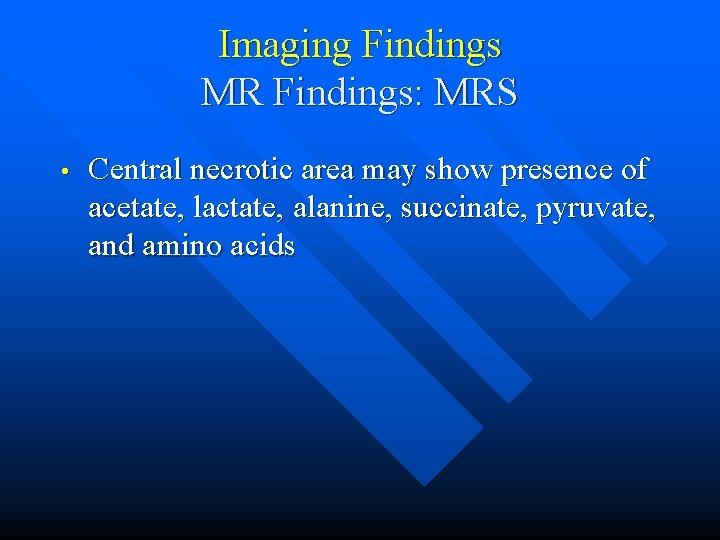 Imaging Findings MR Findings: MRS • Central necrotic area may show presence of acetate,