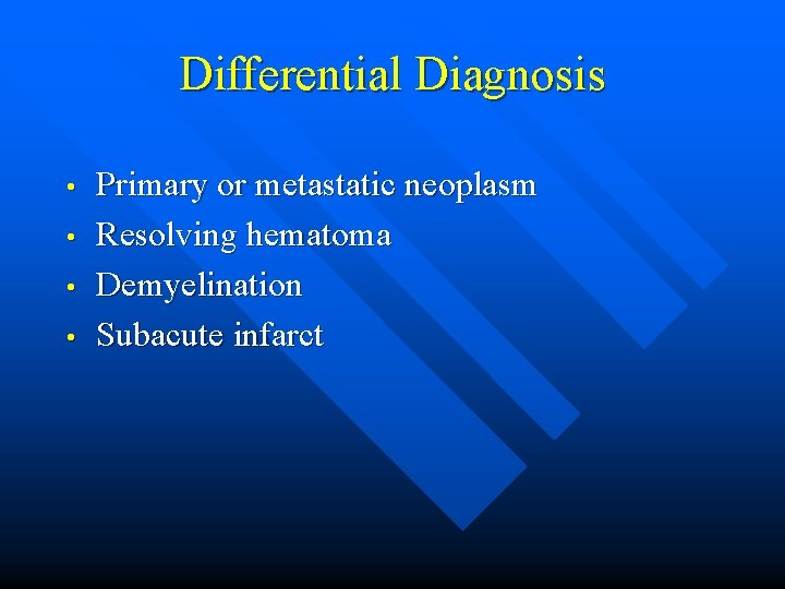 Differential Diagnosis • • Primary or metastatic neoplasm Resolving hematoma Demyelination Subacute infarct
