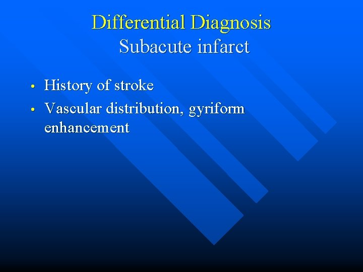 Differential Diagnosis Subacute infarct • • History of stroke Vascular distribution, gyriform enhancement