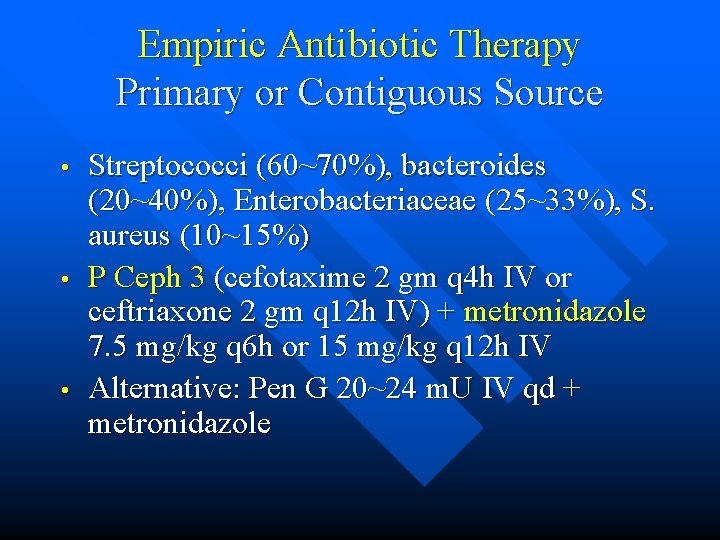 Empiric Antibiotic Therapy Primary or Contiguous Source • • • Streptococci (60~70%), bacteroides (20~40%),