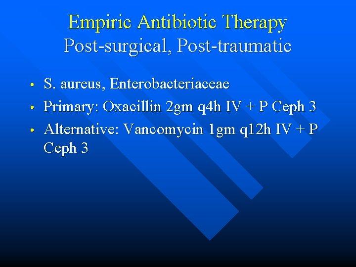 Empiric Antibiotic Therapy Post-surgical, Post-traumatic • • • S. aureus, Enterobacteriaceae Primary: Oxacillin 2