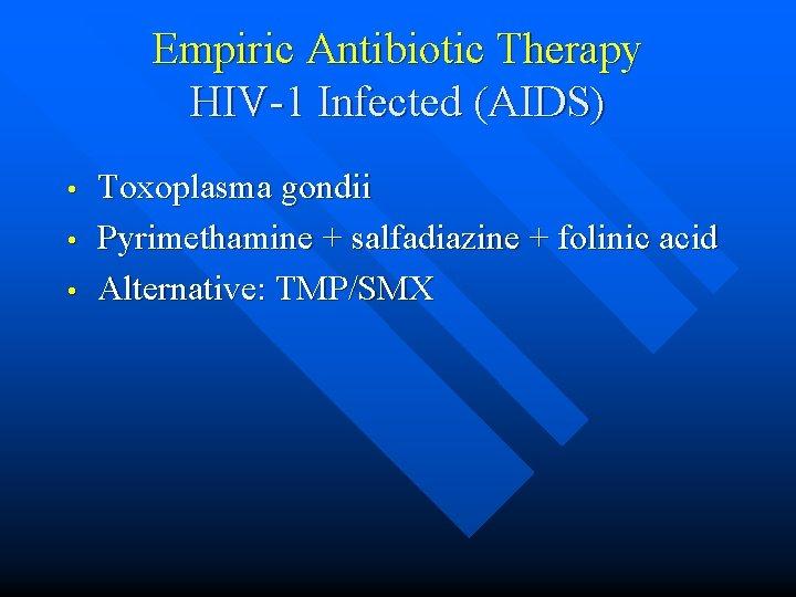 Empiric Antibiotic Therapy HIV-1 Infected (AIDS) • • • Toxoplasma gondii Pyrimethamine + salfadiazine