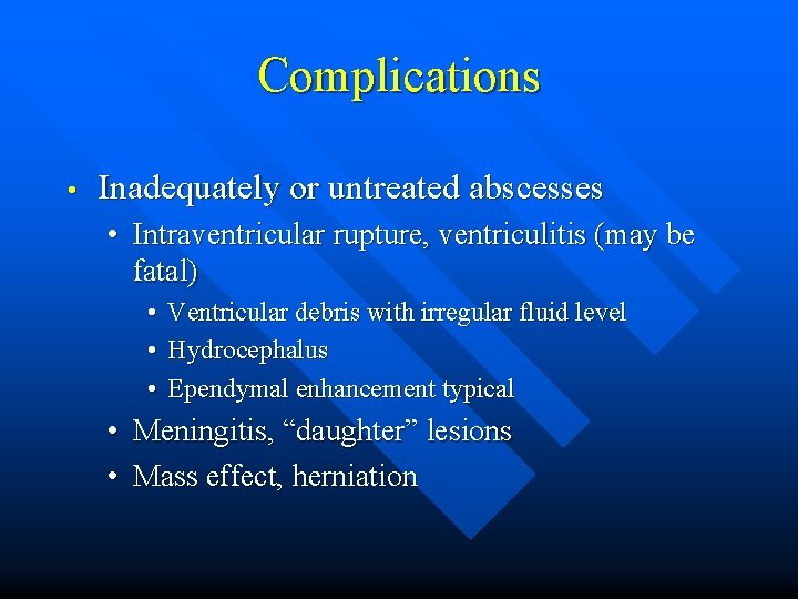 Complications • Inadequately or untreated abscesses • Intraventricular rupture, ventriculitis (may be fatal) •