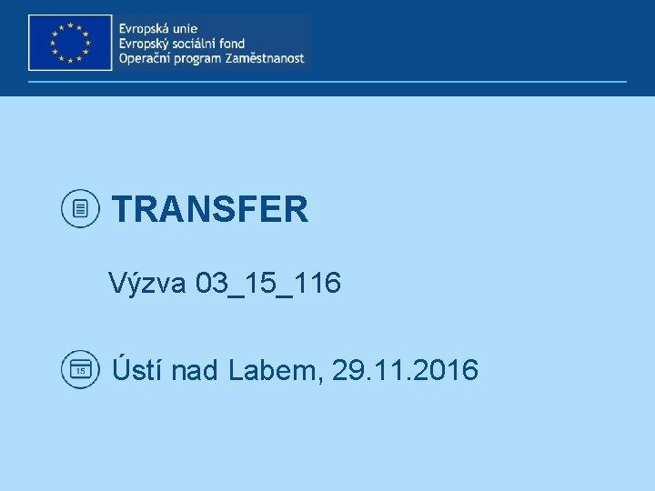 TRANSFER Výzva 03_15_116 Ústí nad Labem, 29. 11. 2016