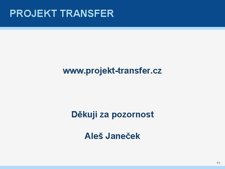 PROJEKT TRANSFER www. projekt-transfer. cz Děkuji za pozornost Aleš Janeček 11