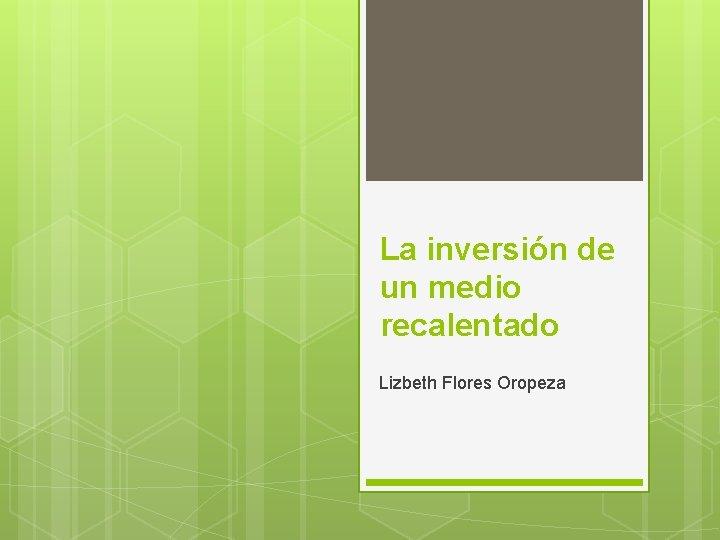 La inversión de un medio recalentado Lizbeth Flores Oropeza