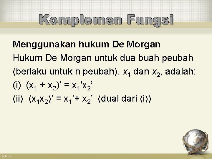 Komplemen Fungsi Menggunakan hukum De Morgan Hukum De Morgan untuk dua buah peubah (berlaku