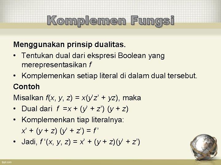 Komplemen Fungsi Menggunakan prinsip dualitas. • Tentukan dual dari ekspresi Boolean yang merepresentasikan f