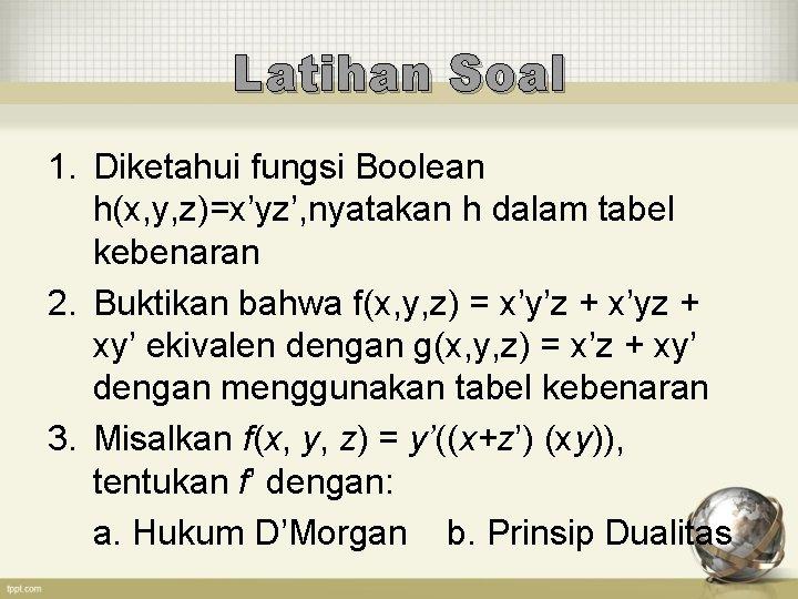 Latihan Soal 1. Diketahui fungsi Boolean h(x, y, z)=x'yz', nyatakan h dalam tabel kebenaran