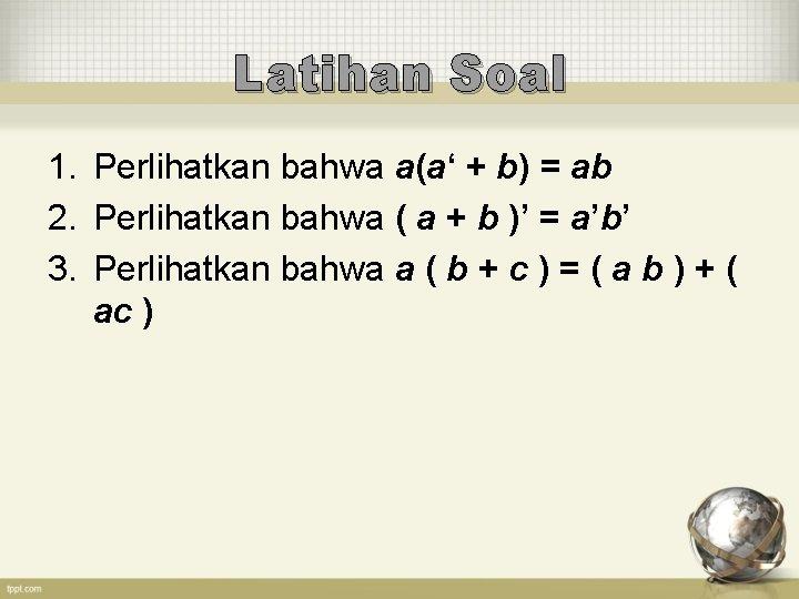Latihan Soal 1. Perlihatkan bahwa a(a' + b) = ab 2. Perlihatkan bahwa (