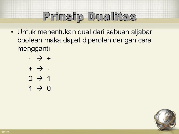 Prinsip Dualitas • Untuk menentukan dual dari sebuah aljabar boolean maka dapat diperoleh dengan