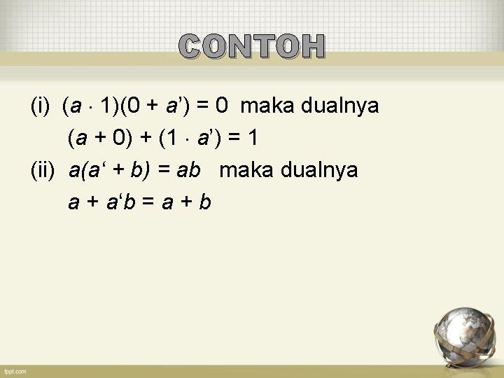 CONTOH (i) (a 1)(0 + a') = 0 maka dualnya (a + 0) +
