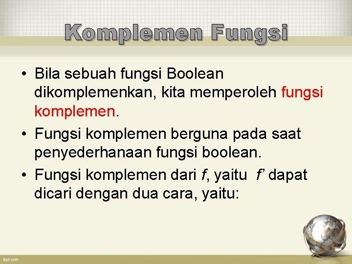 Komplemen Fungsi • Bila sebuah fungsi Boolean dikomplemenkan, kita memperoleh fungsi komplemen. • Fungsi