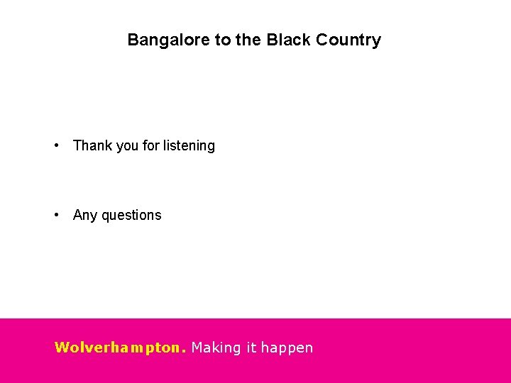 Bangalore to the Black Country • Thank you for listening • Any questions Wolverhampton.