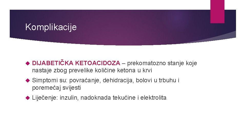 Komplikacije DIJABETIČKA KETOACIDOZA – prekomatozno stanje koje nastaje zbog prevelike količine ketona u krvi