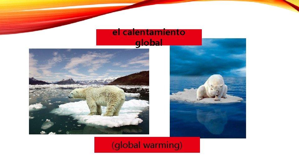 el calentamiento global (global warming)