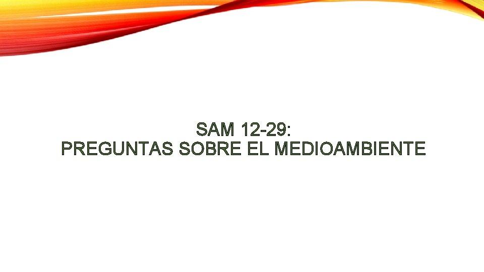 SAM 12 -29: PREGUNTAS SOBRE EL MEDIOAMBIENTE
