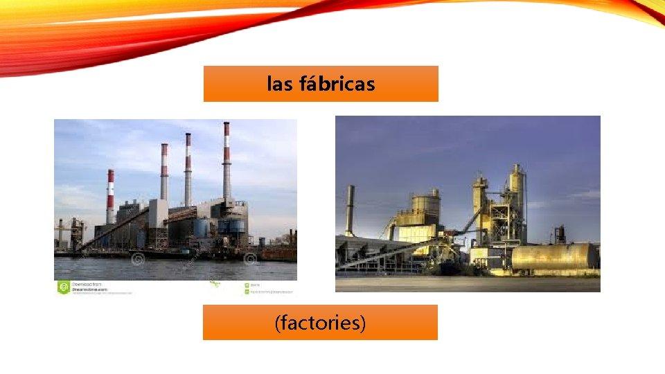 las fábricas (factories)