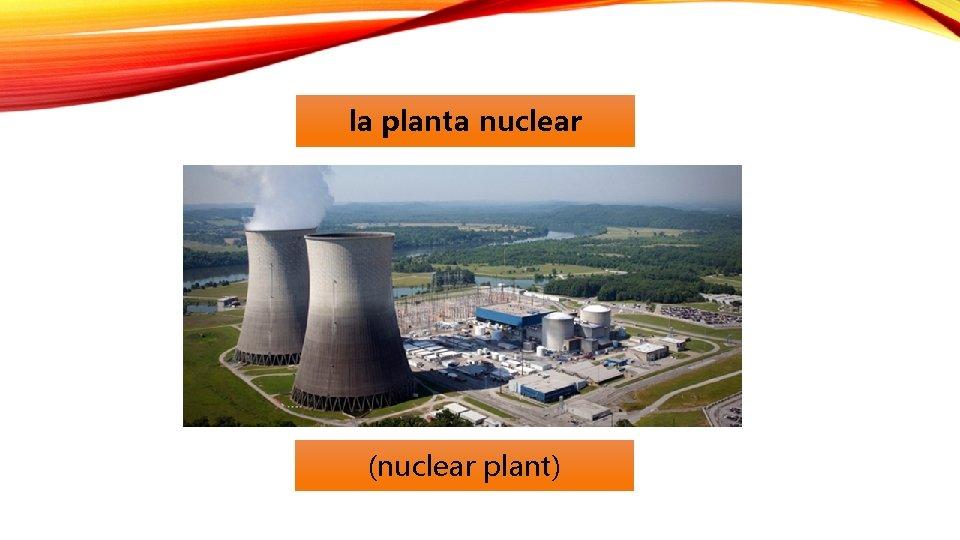la planta nuclear (nuclear plant)