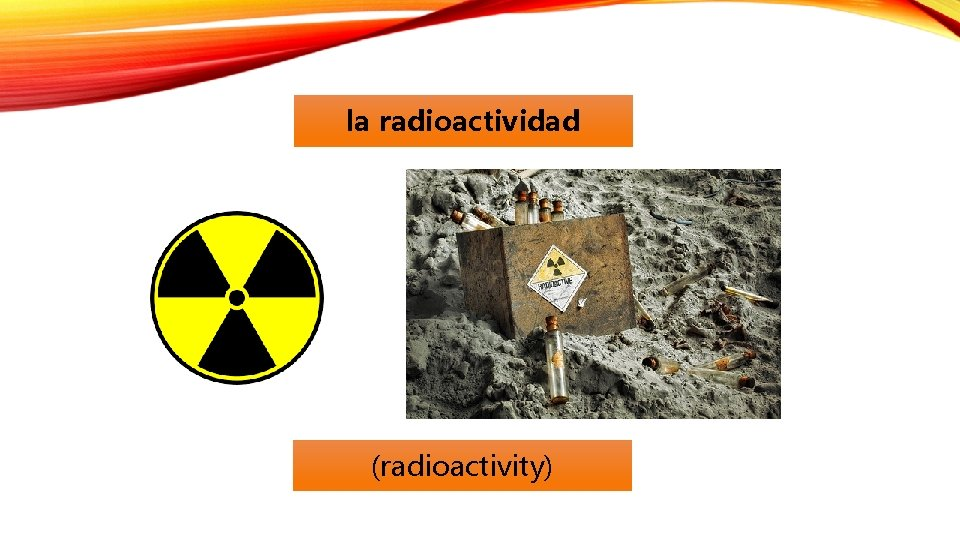 la radioactividad (radioactivity)