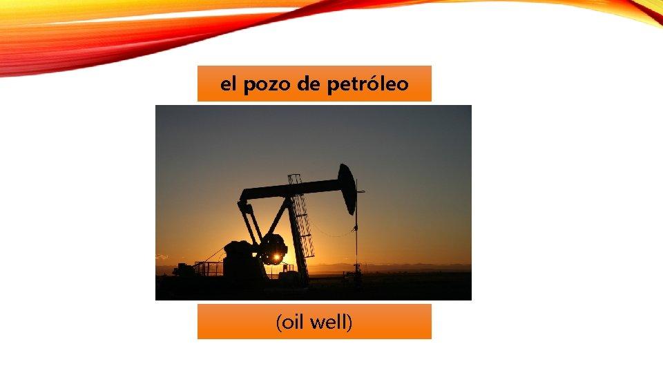 el pozo de petróleo (oil well)