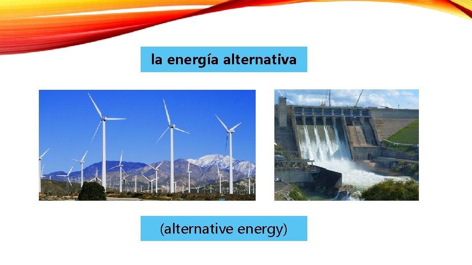 la energía alternativa (alternative energy)