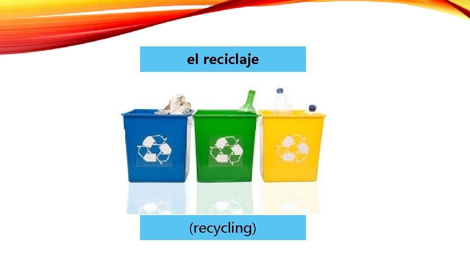 el reciclaje (recycling)