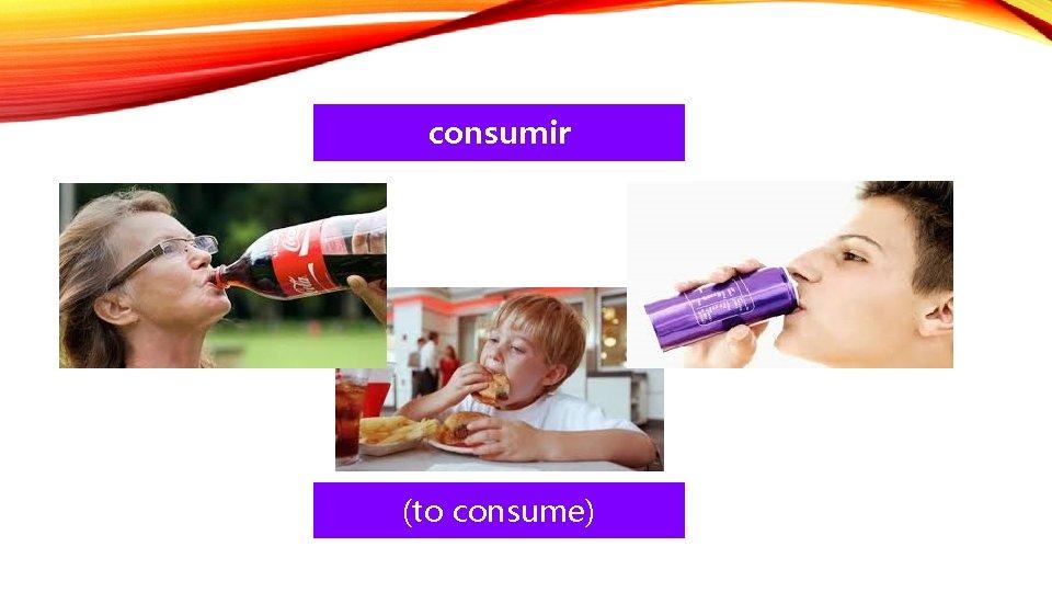 consumir (to consume)