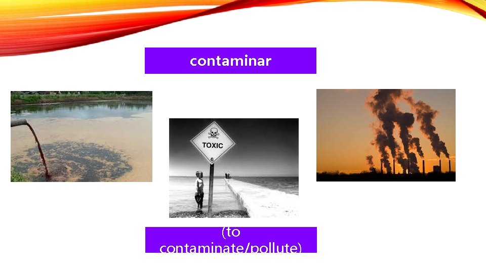 contaminar (to contaminate/pollute)