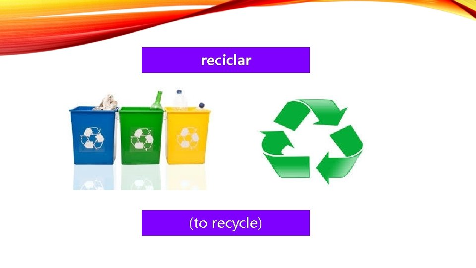 reciclar (to recycle)