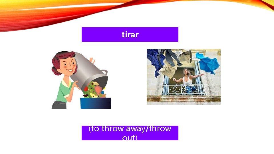 tirar (to throw away/throw out)