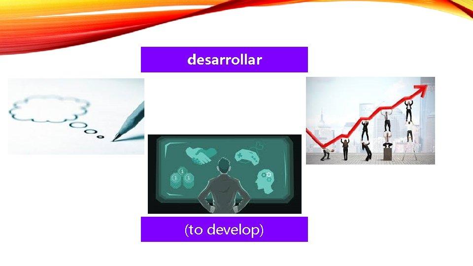 desarrollar (to develop)