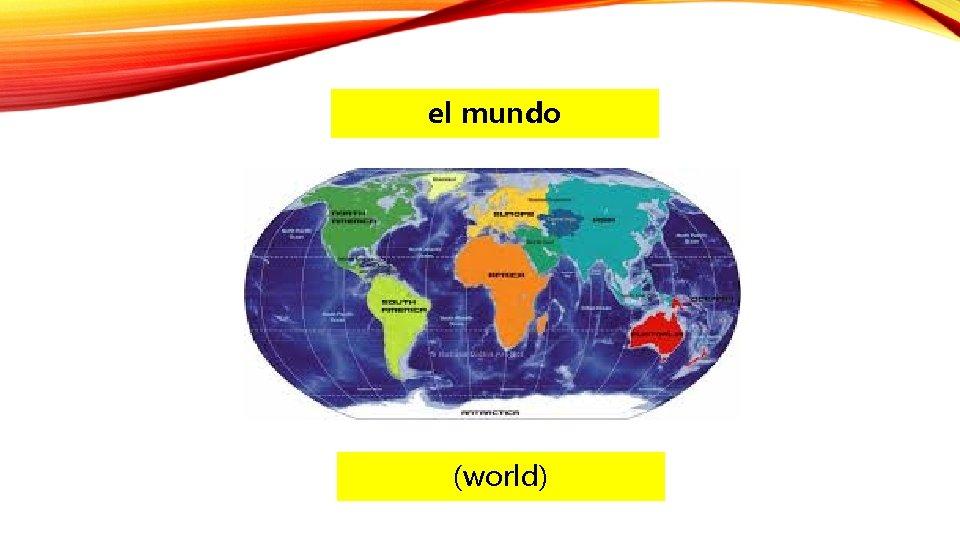 el mundo (world)