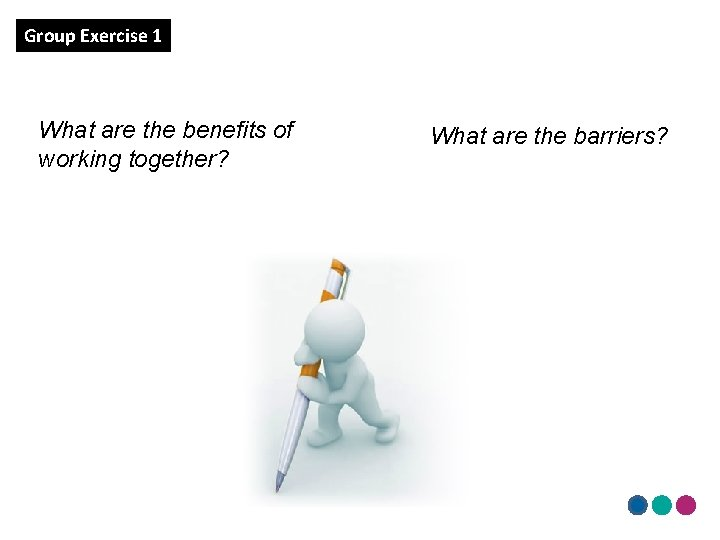 Group Exercise 1 What are the benefits of working together? What are the barriers?