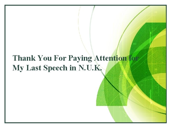 Thank You For Paying Attention for My Last Speech in N. U. K.