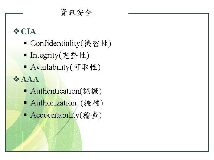資訊安全 v CIA § Confidentiality(機密性) § Integrity(完整性) § Availability(可取性) v AAA § Authentication(認證) §