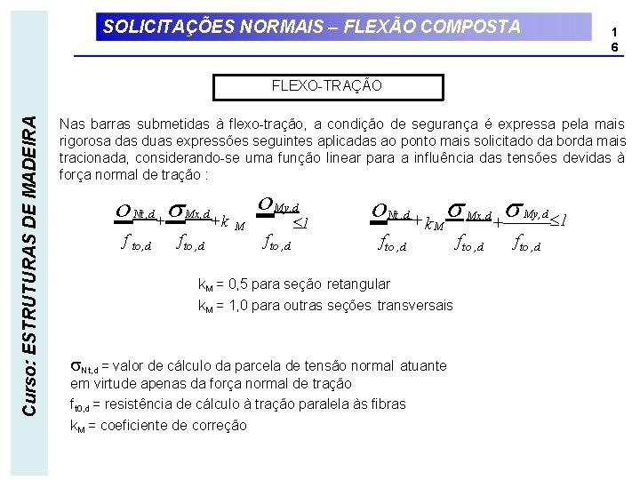 SOLICITAÇÕES NORMAIS – FLEXÃO COMPOSTA 1 6 Curso: ESTRUTURAS DE MADEIRA FLEXO-TRAÇÃO Nas barras
