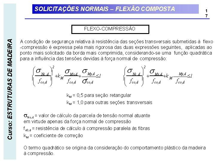 SOLICITAÇÕES NORMAIS – FLEXÃO COMPOSTA 1 7 Curso: ESTRUTURAS DE MADEIRA FLEXO-COMPRESSÃO A condição
