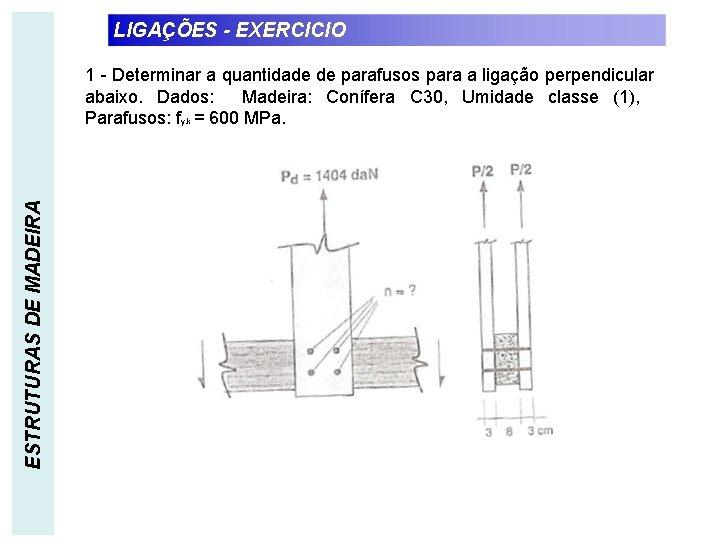 LIGAÇÕES - EXERCICIO ESTRUTURAS DE MADEIRA 1 - Determinar a quantidade de parafusos para
