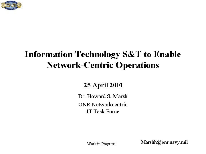 Information Technology S&T to Enable Network-Centric Operations 25 April 2001 Dr. Howard S. Marsh
