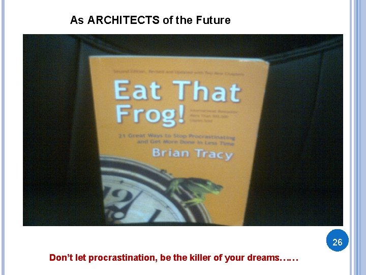 As ARCHITECTS of the Future 26 Don't let procrastination, be the killer of your